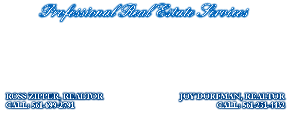 Professional Real Estate Services, JOY DORFMAN, REALTOR, CALL: 561-251-4432, ROSS ZIPPER, REALTOR, CALL: 561-699-2791
